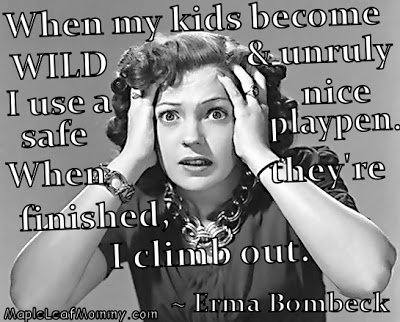 When my kids become wild and unruly I use a nice safe playpen, Funny Erma Bombeck quote.