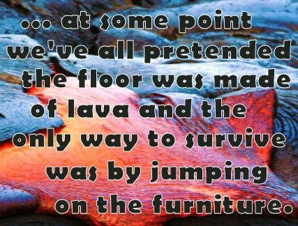...at some point we've all pretended the floor was made of lava and the only way to survive was by jumping on the furniture.