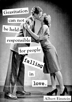 Gravitation can not be held responsible for people falling in love.