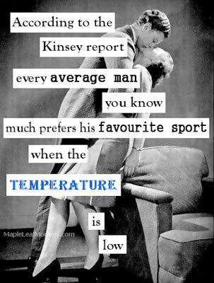 According to the Kinsey report every average man you know...