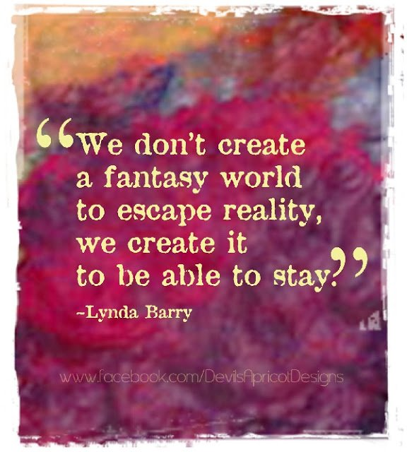 We don't create a fantasy world to escape reality...