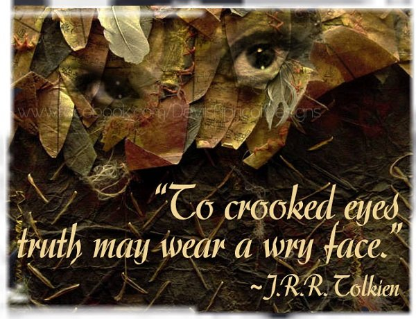 To crooked eyes truth may wear a wry face, J. R. R. Tolkien