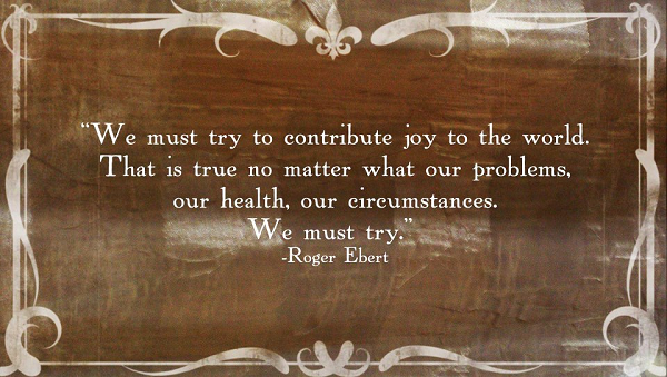 """We must try to contribute joy to the world. That is true no matter what our problems, our health, our circumstances. We must try."" ~ Roger Ebert"