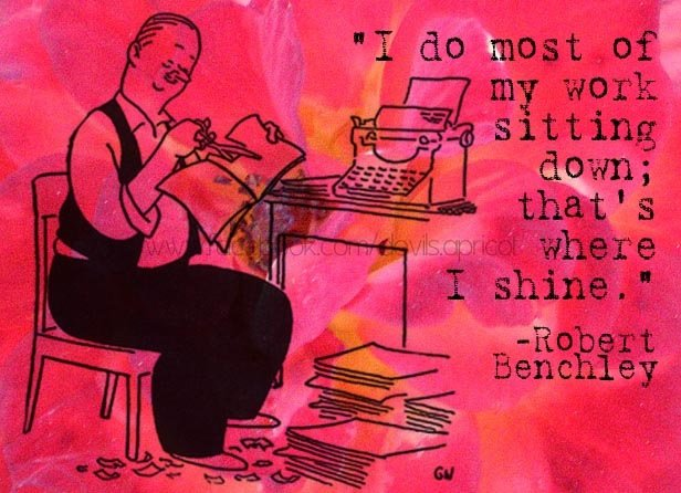 Robert Benchley quote on doing the best work while sitting down.