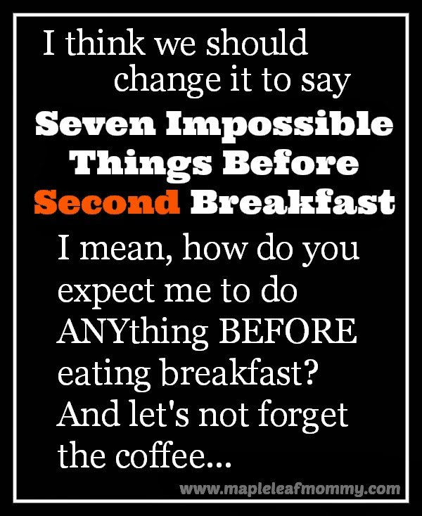 I think we should change it to Seven Impossible Things Before SECOND Breakfast...