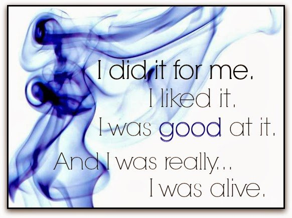 I did it for me. I liked it. I was good at it. And I was really... I was alive.