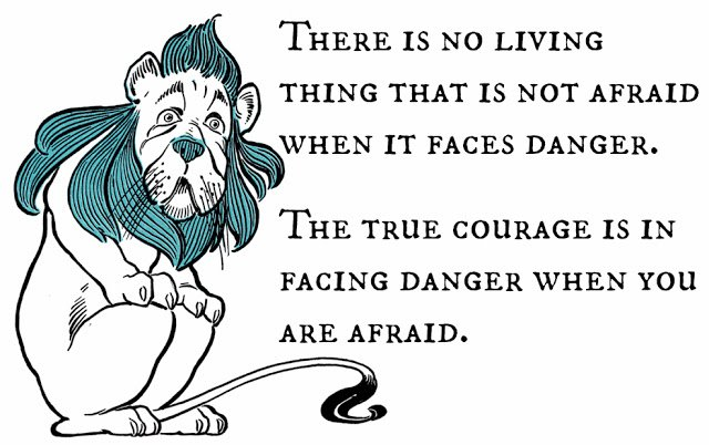There is no living thing that is not afraid when it face danger. L Frank Baum Quote