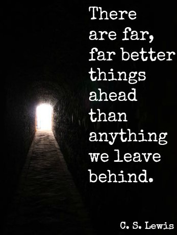 There are far, far better things ahead than anything we leave behind.