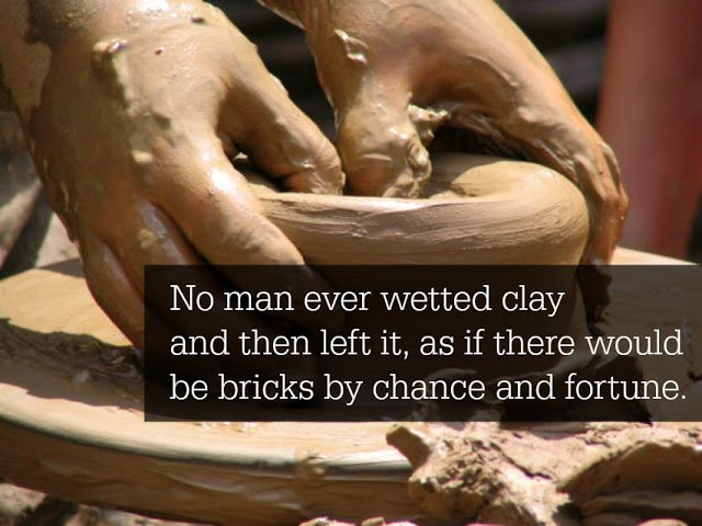 No man ever wetted clay and then left it, as if there would be bricks by chance...