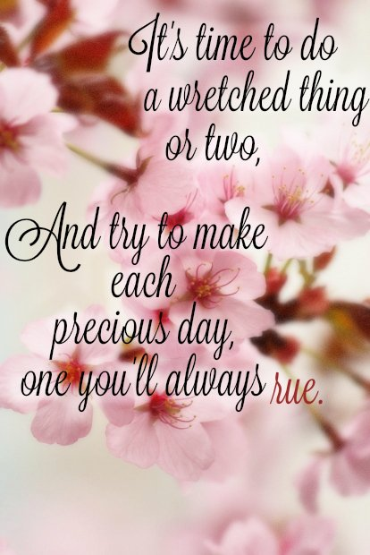 It's time to do a wretched thing of two. And try to make each precious day one you'll always rue.