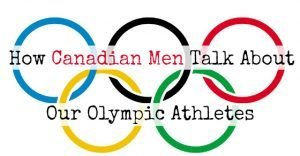 How Canadian men talk about our Olympic athletes.