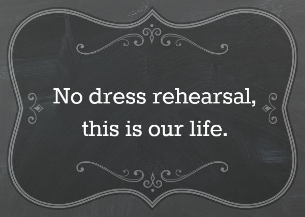 No dress rehearsal, this is life.