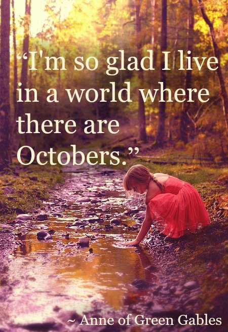 I'm so glad I live in a world where there are Octobers.