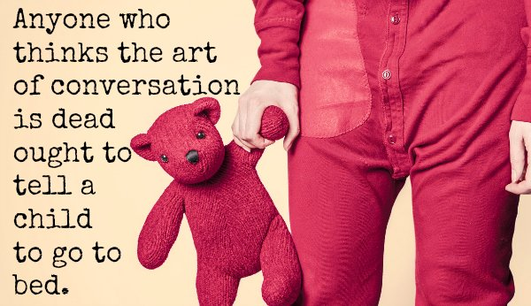 """Anyone who thinks the art of conversation is dead ought to tell a child to go to bed."""