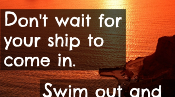 Don't just wait for your ship to sail in…
