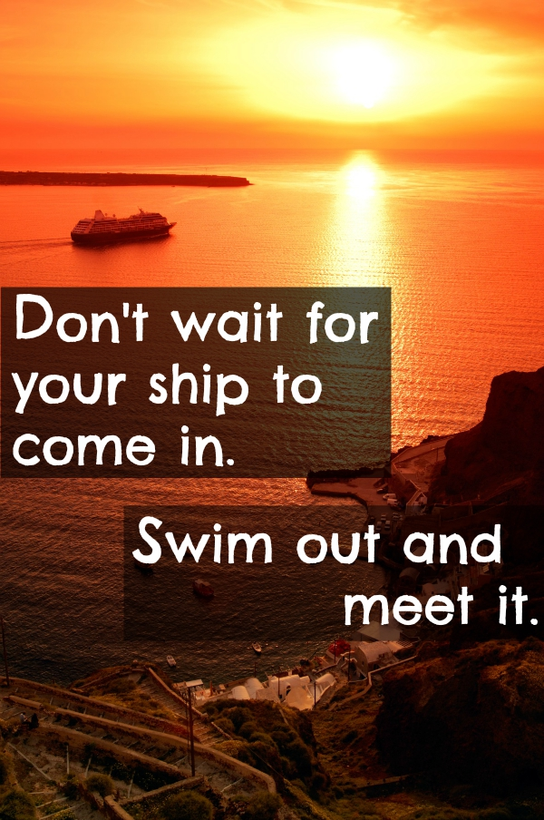 Don't just wait for your ship to come in, swim out and meet it.