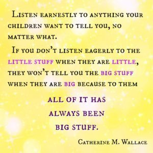 Listen eagerly to the little stuff when they are little...