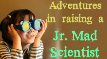 Adventures in Raising a Junior Mad Scientist…